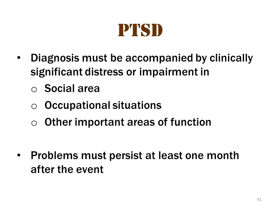 PTSD 4 PTSD. Diagnosis must be accompanied by clinically significant distress or impairment in. Social area.