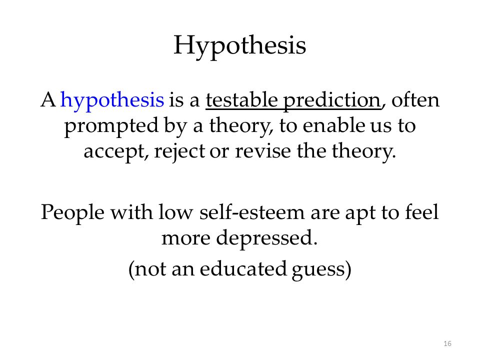 Hypothesis A hypothesis is a testable prediction, often prompted by a theory, to enable us to accept, reject or revise the theory.