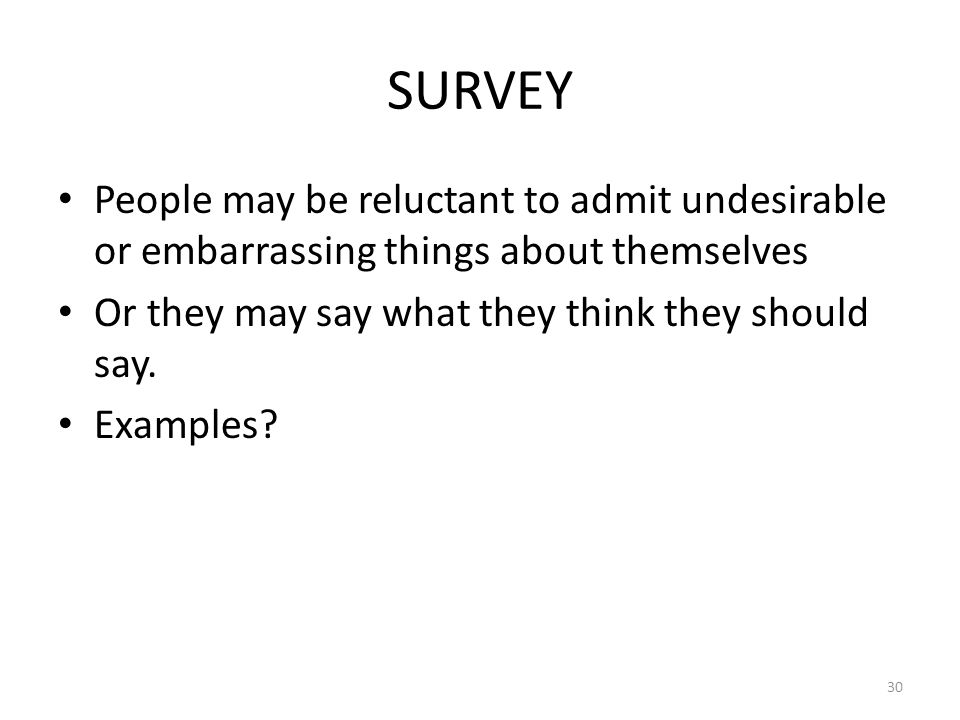 SURVEY People may be reluctant to admit undesirable or embarrassing things about themselves. Or they may say what they think they should say.