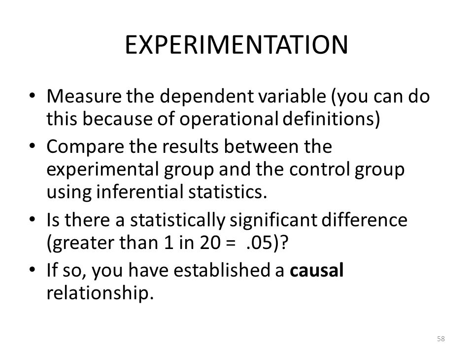 EXPERIMENTATION Measure the dependent variable (you can do this because of operational definitions)