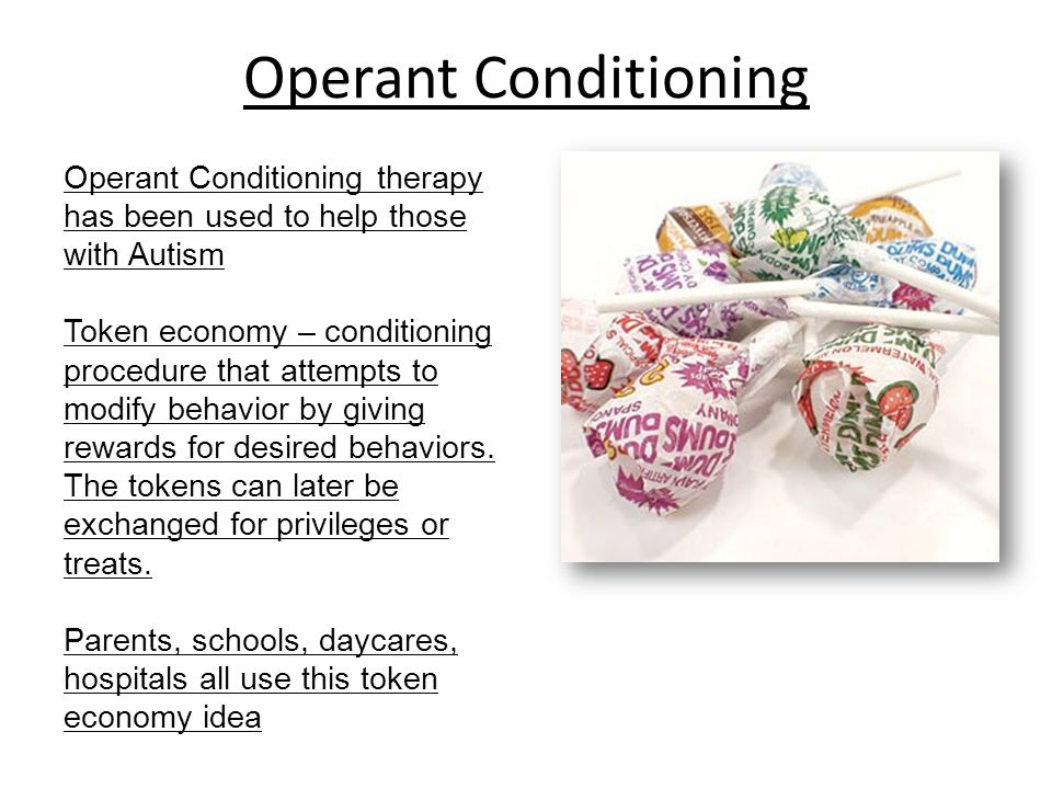 Operant Conditioning Operant Conditioning therapy has been used to help those with Autism.