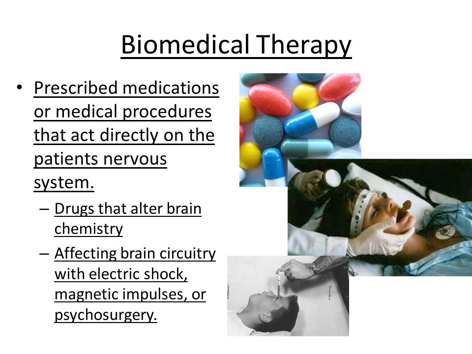 Biomedical Therapy Prescribed medications or medical procedures that act directly on the patients nervous system.
