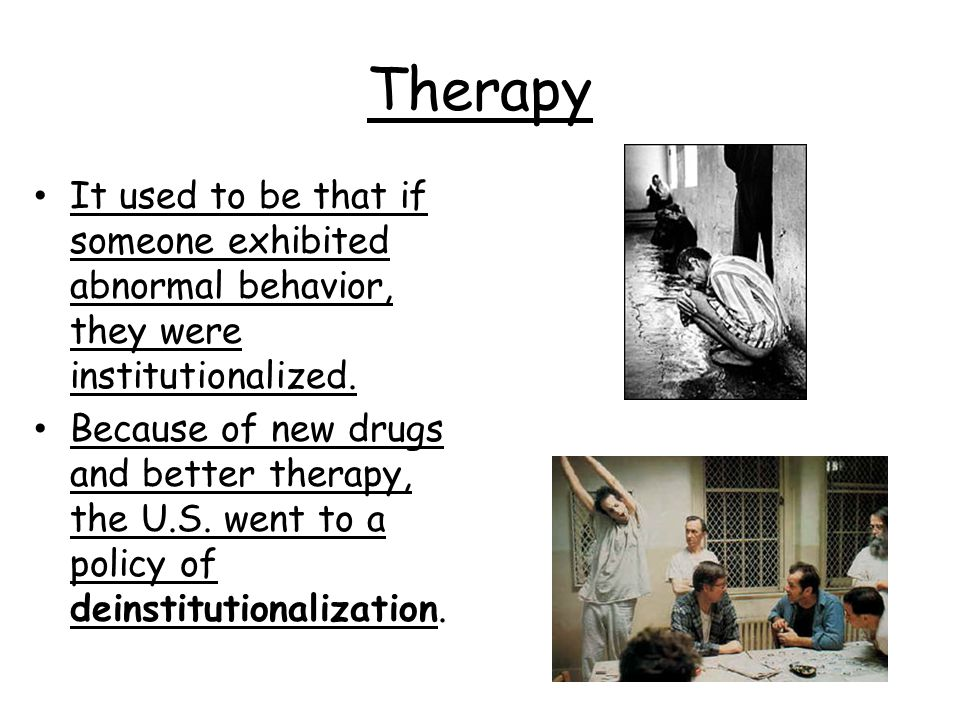 Therapy It used to be that if someone exhibited abnormal behavior, they were institutionalized.