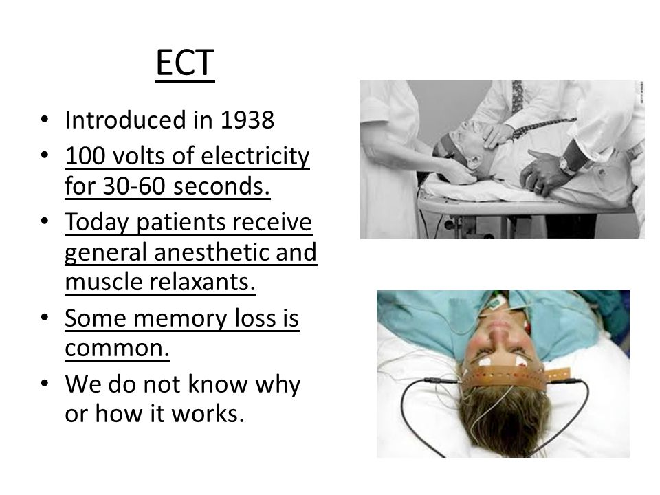 ECT Introduced in 1938 100 volts of electricity for 30-60 seconds.