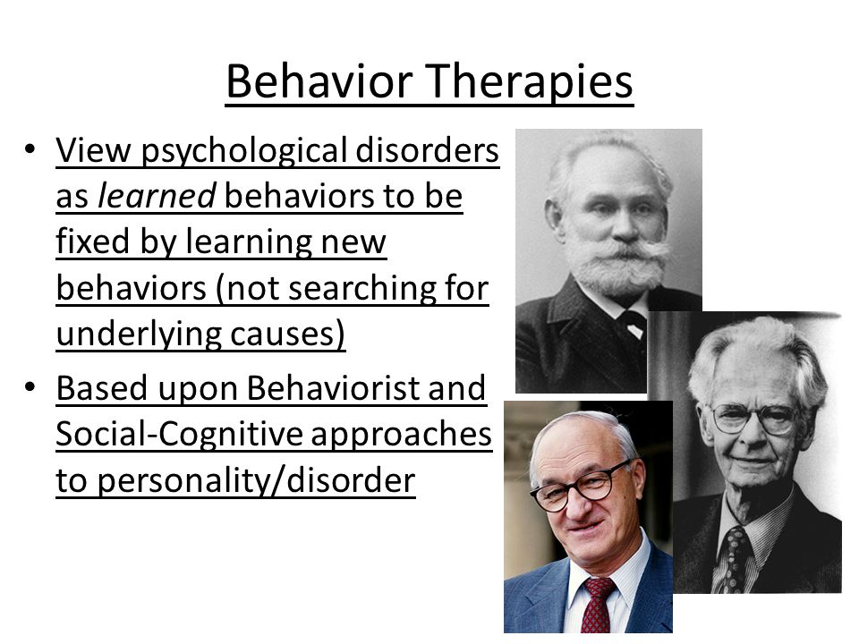 Behavior Therapies View psychological disorders as learned behaviors to be fixed by learning new behaviors (not searching for underlying causes)