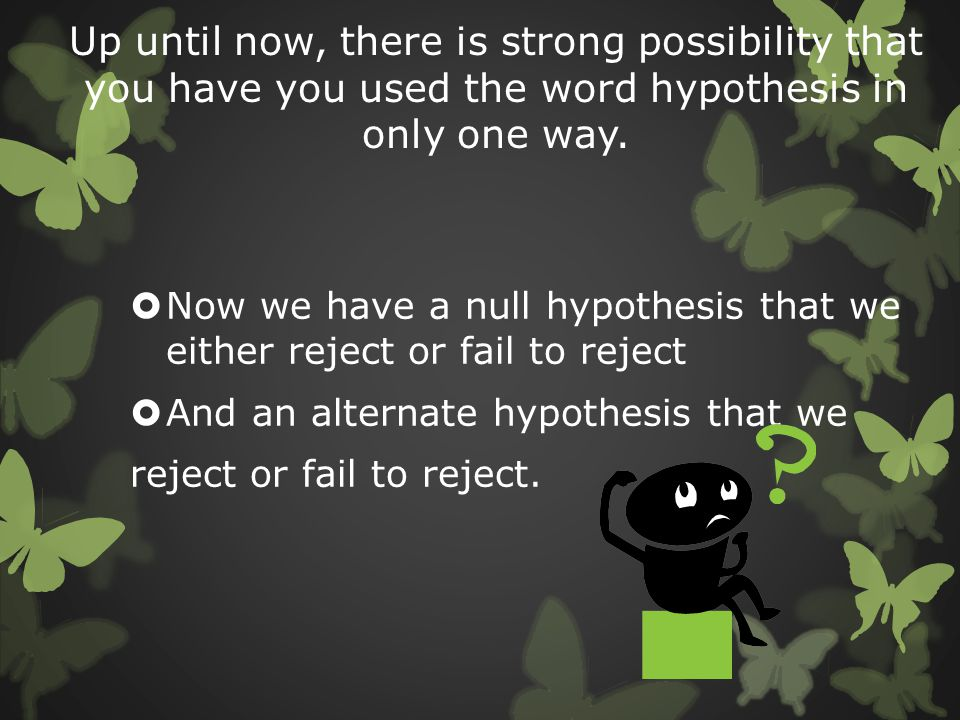 Up until now, there is strong possibility that you have you used the word hypothesis in only one way.