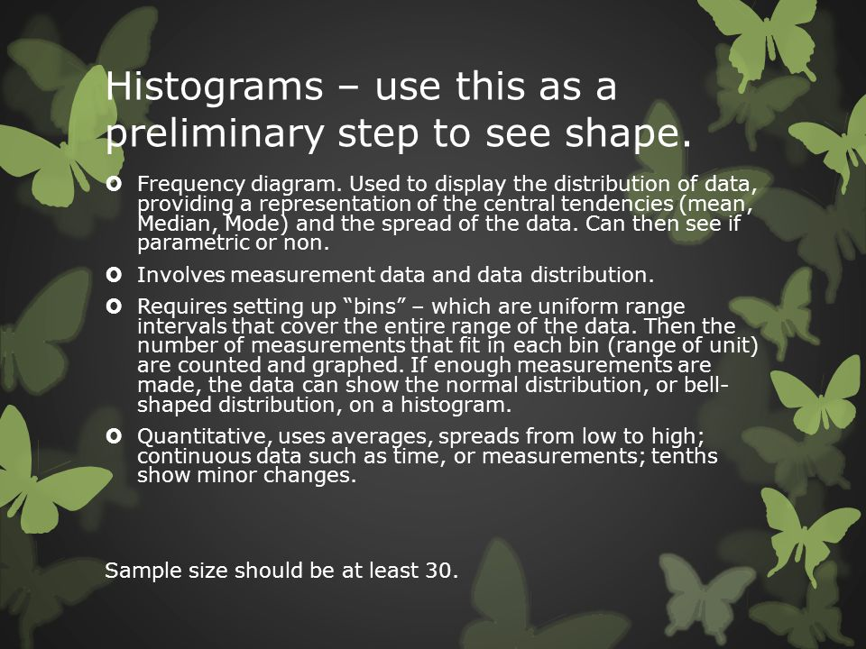 Histograms – use this as a preliminary step to see shape.