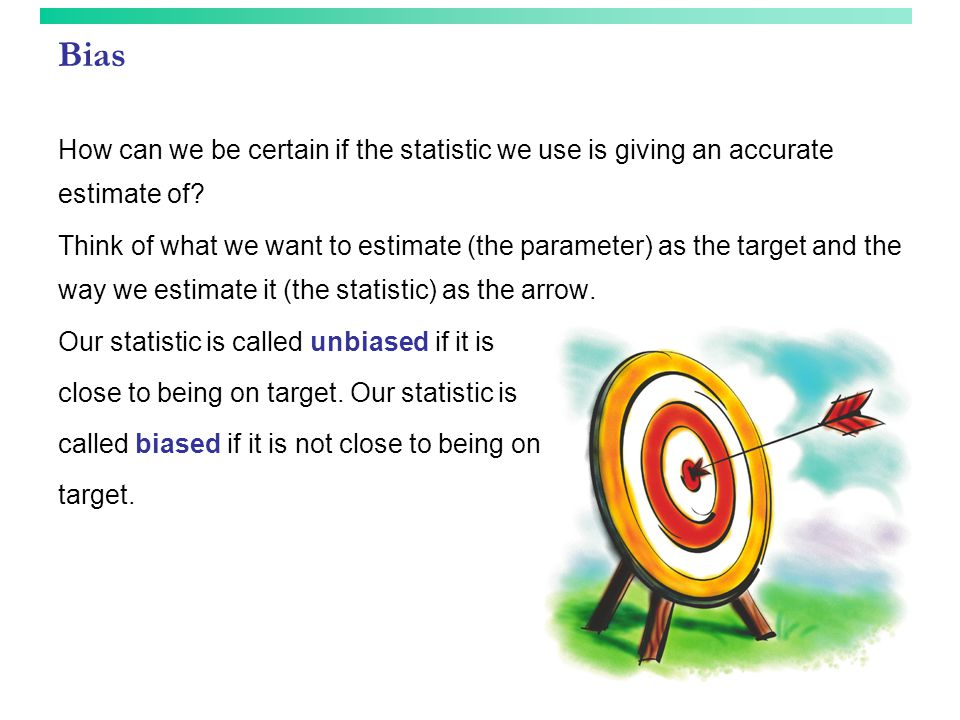 Bias How can we be certain if the statistic we use is giving an accurate estimate of