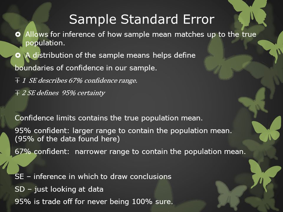 Sample Standard Error Allows for inference of how sample mean matches up to the true population. A distribution of the sample means helps define.