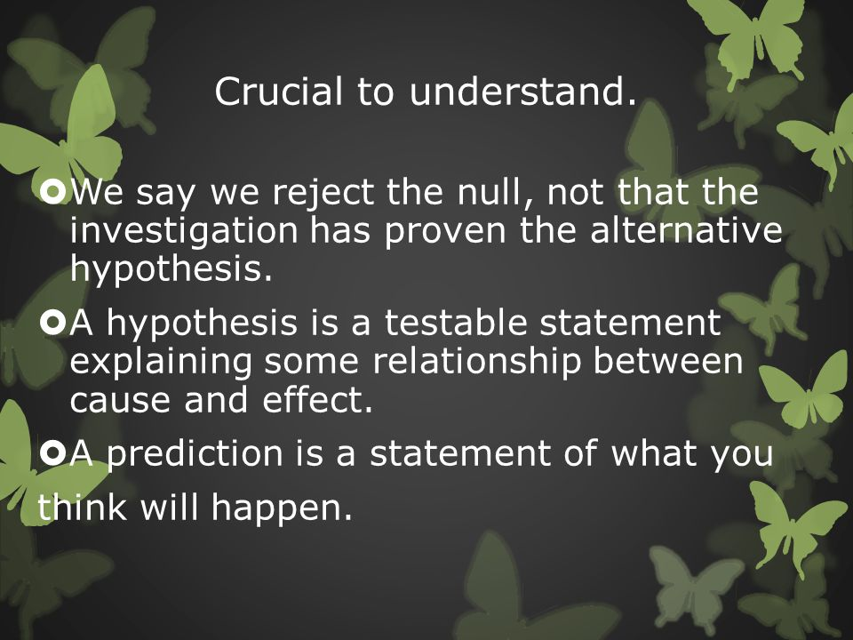 Crucial to understand. We say we reject the null, not that the investigation has proven the alternative hypothesis.