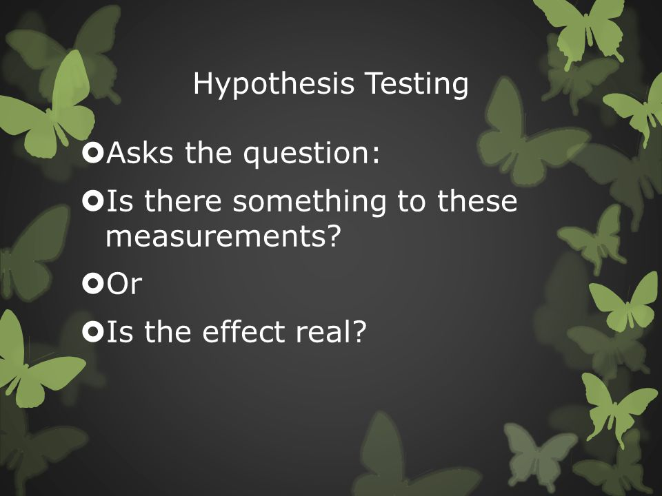 Hypothesis Testing Asks the question: Is there something to these measurements.