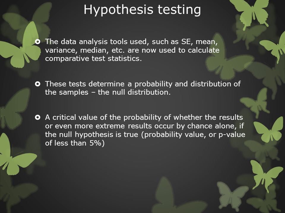 Hypothesis testing The data analysis tools used, such as SE, mean, variance, median, etc. are now used to calculate comparative test statistics.