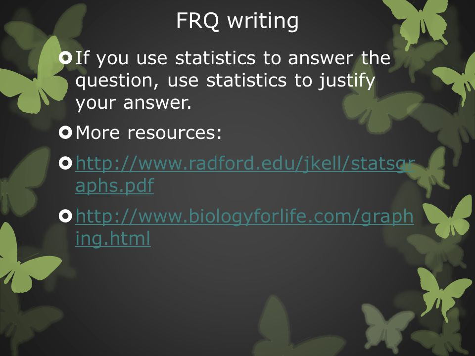FRQ writing If you use statistics to answer the question, use statistics to justify your answer. More resources:
