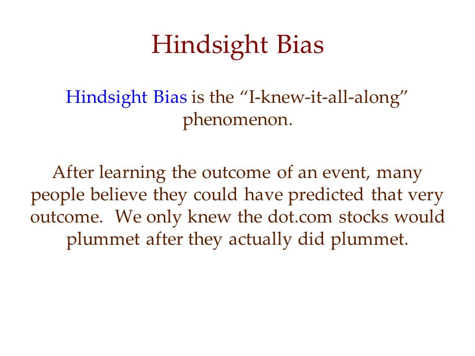Hindsight Bias is the I-knew-it-all-along phenomenon.