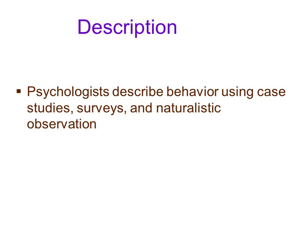 Description Psychologists describe behavior using case studies, surveys, and naturalistic observation.