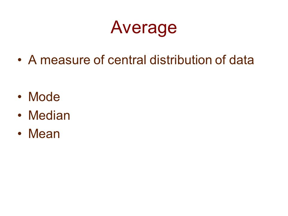 Average A measure of central distribution of data Mode Median Mean