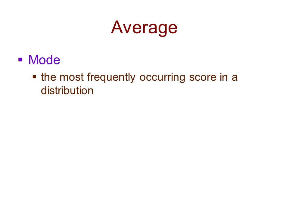Average Mode the most frequently occurring score in a distribution