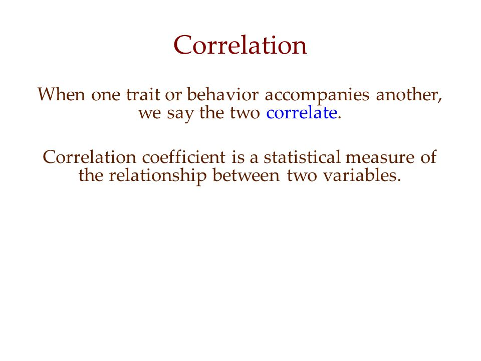 Correlation When one trait or behavior accompanies another, we say the two correlate.
