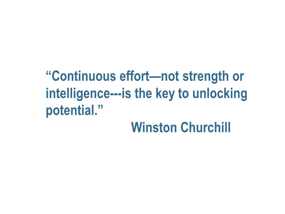 Continuous effort—not strength or intelligence---is the key to unlocking potential. Winston Churchill