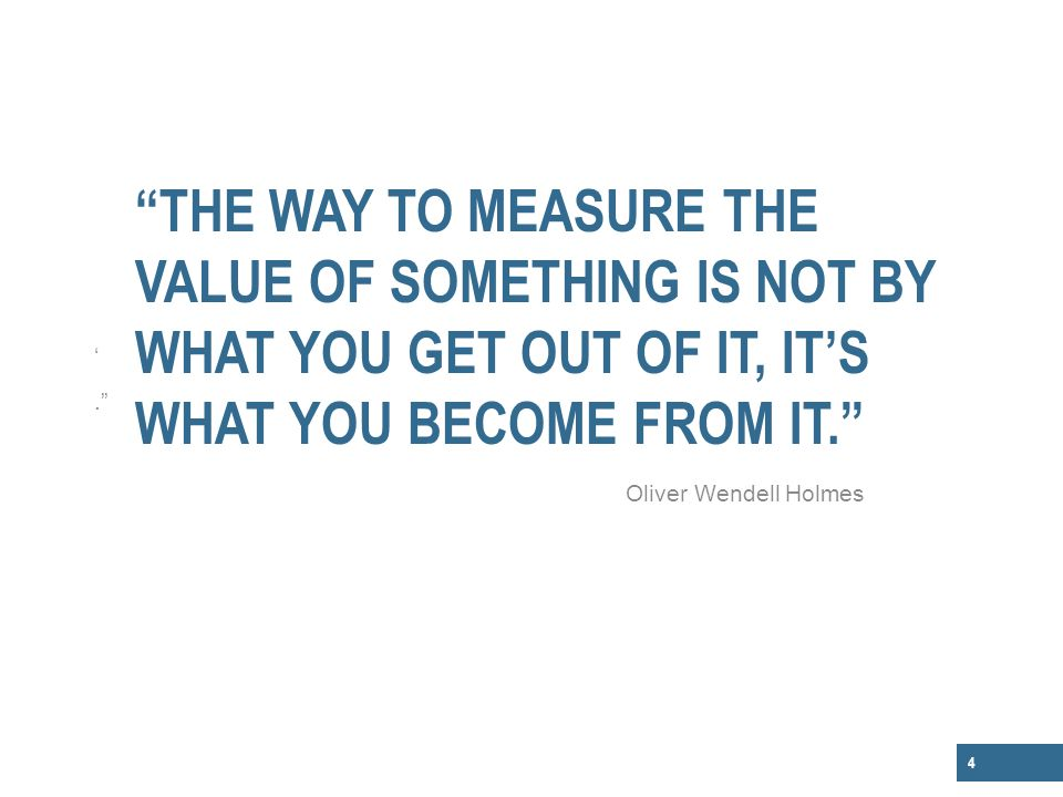 The way to measure the value of something is not by what you get out of it, it's what you become from it.
