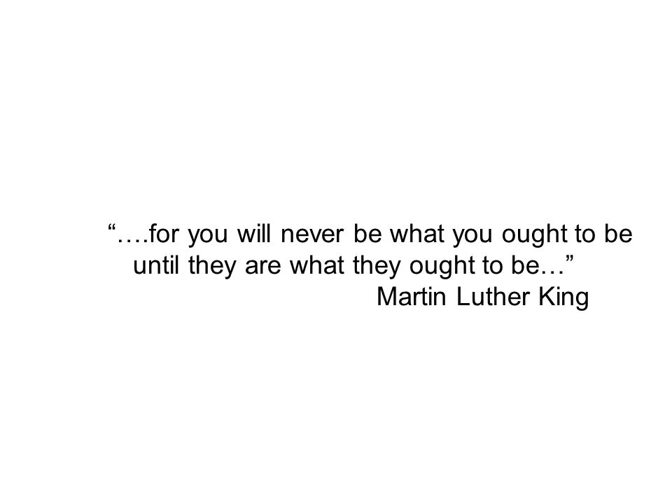….for you will never be what you ought to be until they are what they ought to be… Martin Luther King