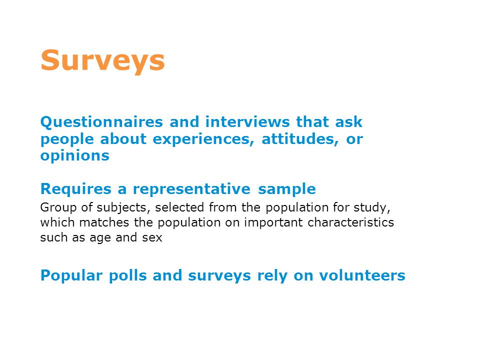 Surveys Questionnaires and interviews that ask people about experiences, attitudes, or opinions. Requires a representative sample.