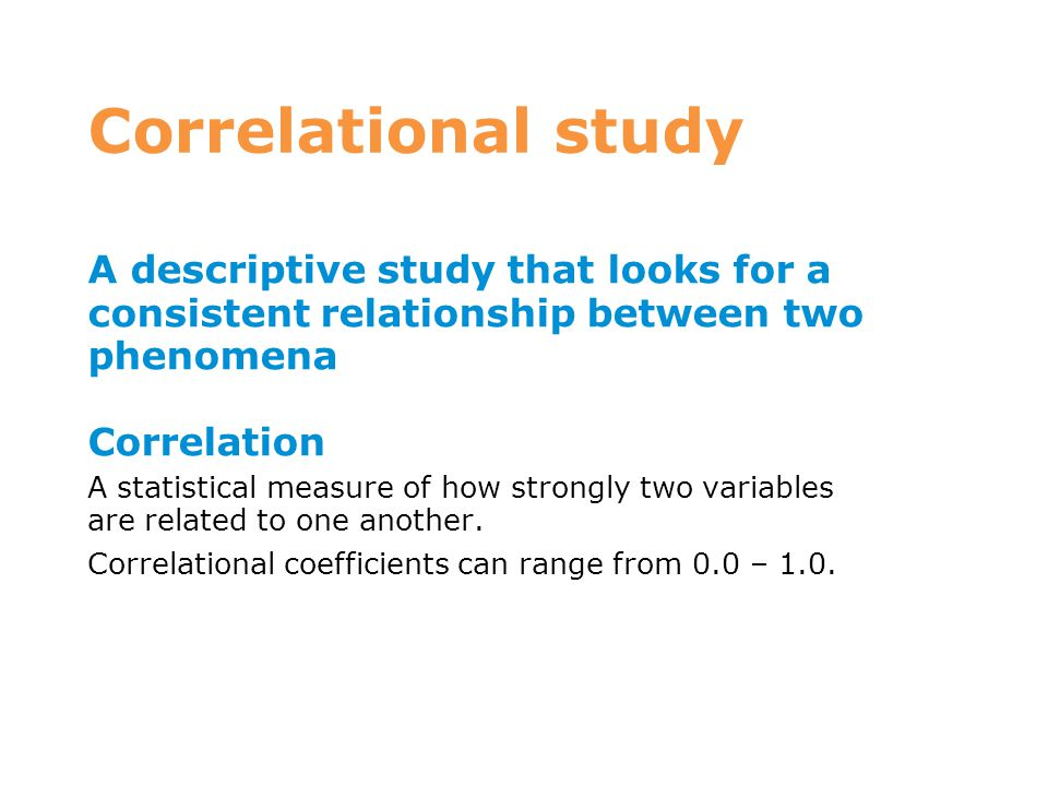 Correlational study A descriptive study that looks for a consistent relationship between two phenomena.
