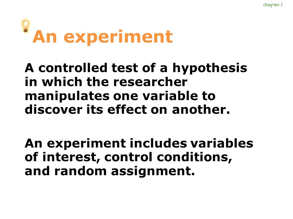 chapter 1 An experiment. A controlled test of a hypothesis in which the researcher manipulates one variable to discover its effect on another.