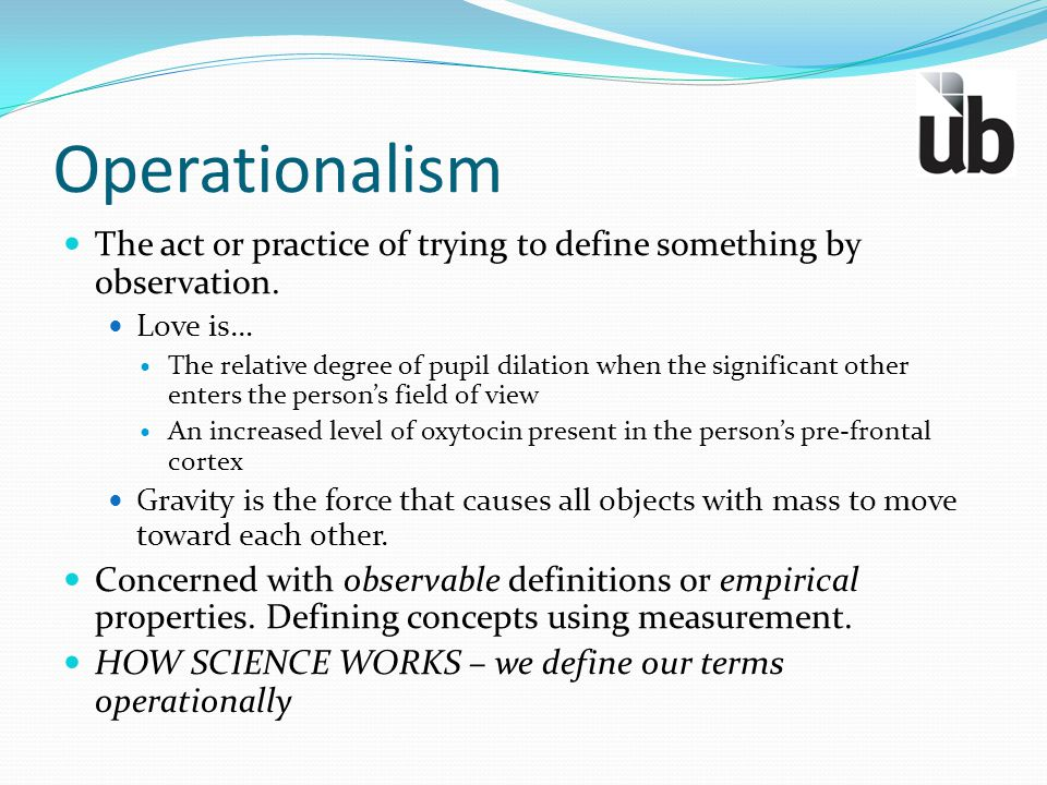 Operationalism The act or practice of trying to define something by observation. Love is…