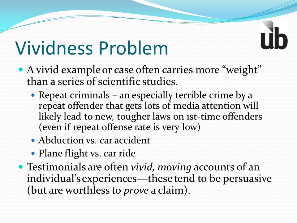 Vividness Problem A vivid example or case often carries more weight than a series of scientific studies.