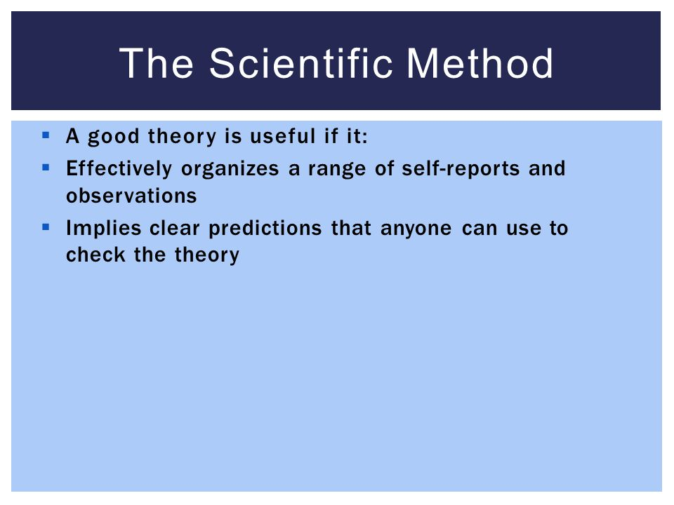 The Scientific Method A good theory is useful if it: