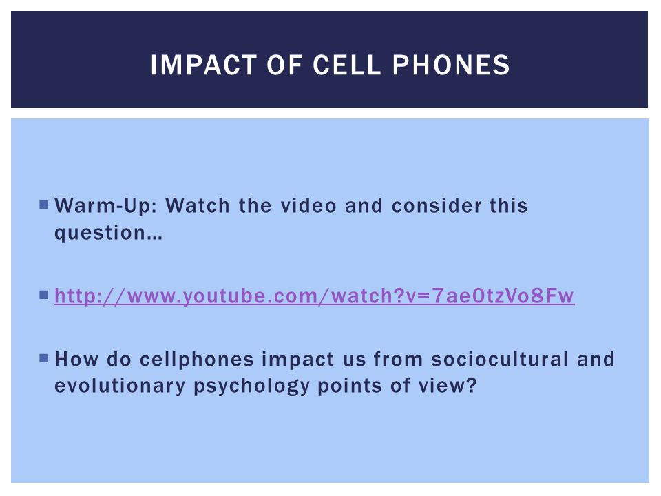 Impact of Cell Phones Warm-Up: Watch the video and consider this question… http://www.youtube.com/watch v=7ae0tzVo8Fw.