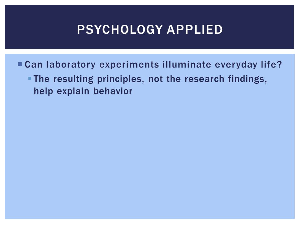 Psychology Applied Can laboratory experiments illuminate everyday life.