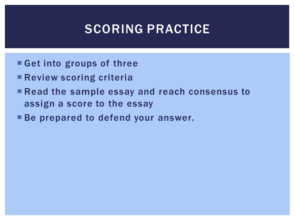 Scoring Practice Get into groups of three Review scoring criteria