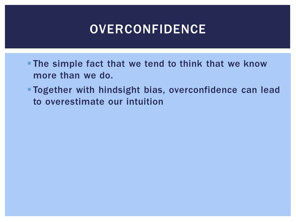 Overconfidence The simple fact that we tend to think that we know more than we do.