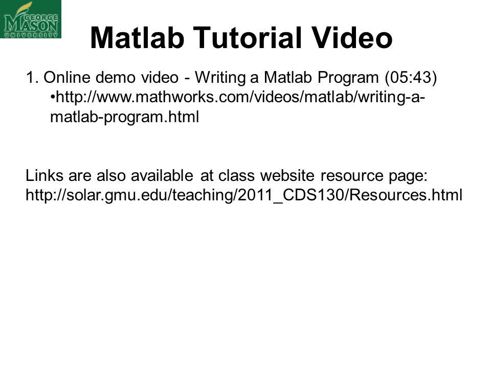 Matlab Tutorial Video 1. Online demo video - Writing a Matlab Program (05:43) http://www.mathworks.com/videos/matlab/writing-a-matlab-program.html.