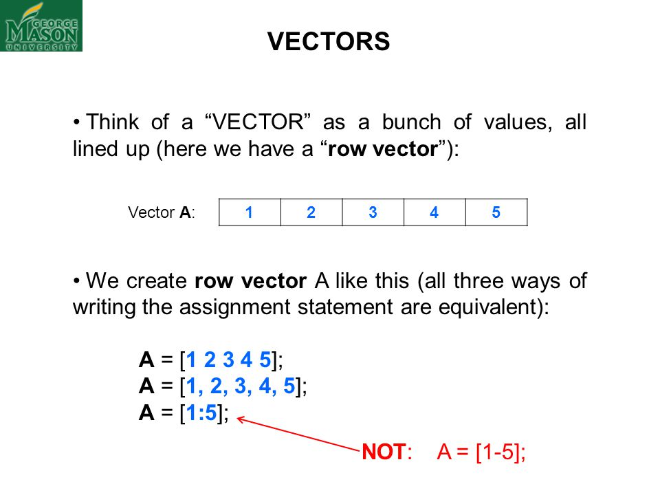 VECTORS Think of a VECTOR as a bunch of values, all lined up (here we have a row vector ):
