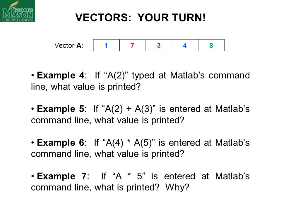 VECTORS: YOUR TURN! Vector A: 1. 7. 3. 4. 8. Example 4: If A(2) typed at Matlab's command line, what value is printed