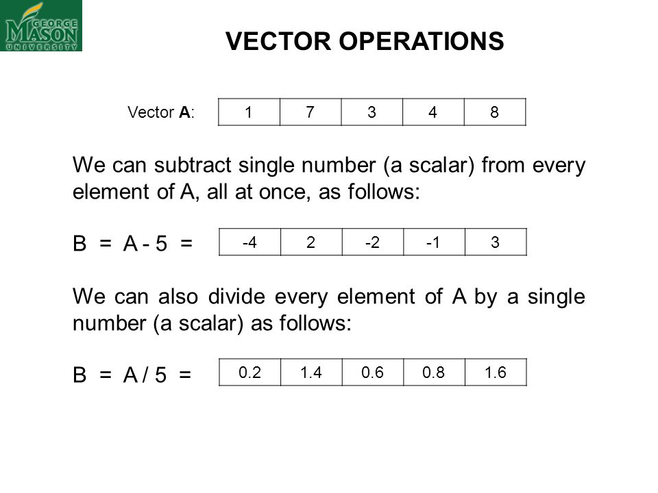 VECTOR OPERATIONS Vector A: 1. 7. 3. 4. 8. We can subtract single number (a scalar) from every element of A, all at once, as follows:
