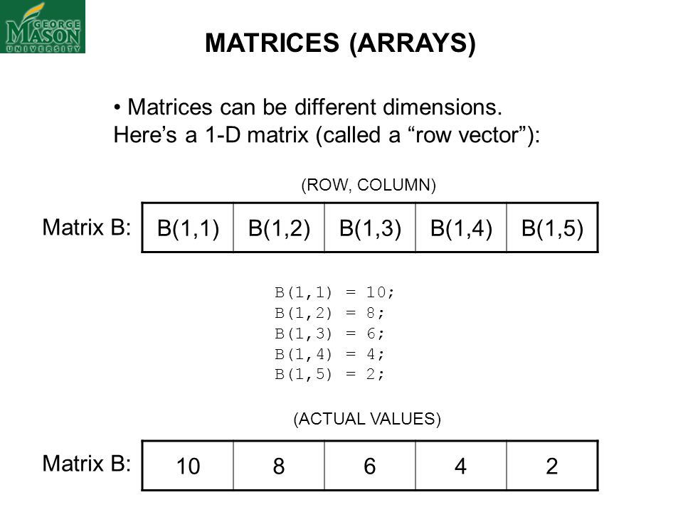 MATRICES (ARRAYS) Matrices can be different dimensions. Here's a 1-D matrix (called a row vector ):