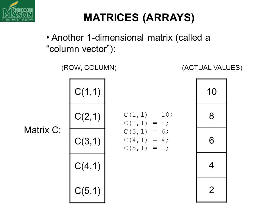 MATRICES (ARRAYS) Another 1-dimensional matrix (called a column vector ): (ROW, COLUMN) (ACTUAL VALUES)
