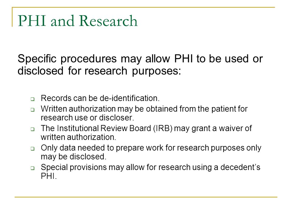 PHI and Research Specific procedures may allow PHI to be used or disclosed for research purposes: Records can be de-identification.