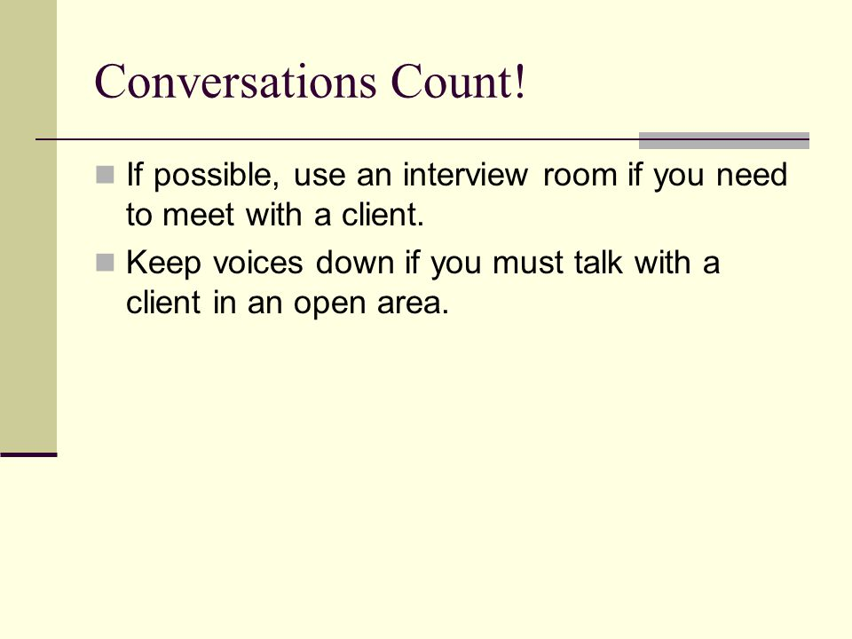 Conversations Count! If possible, use an interview room if you need to meet with a client.