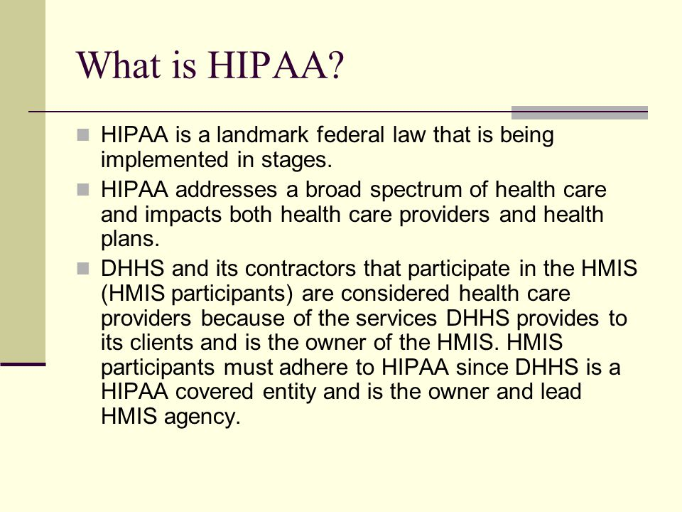 What is HIPAA HIPAA is a landmark federal law that is being implemented in stages.