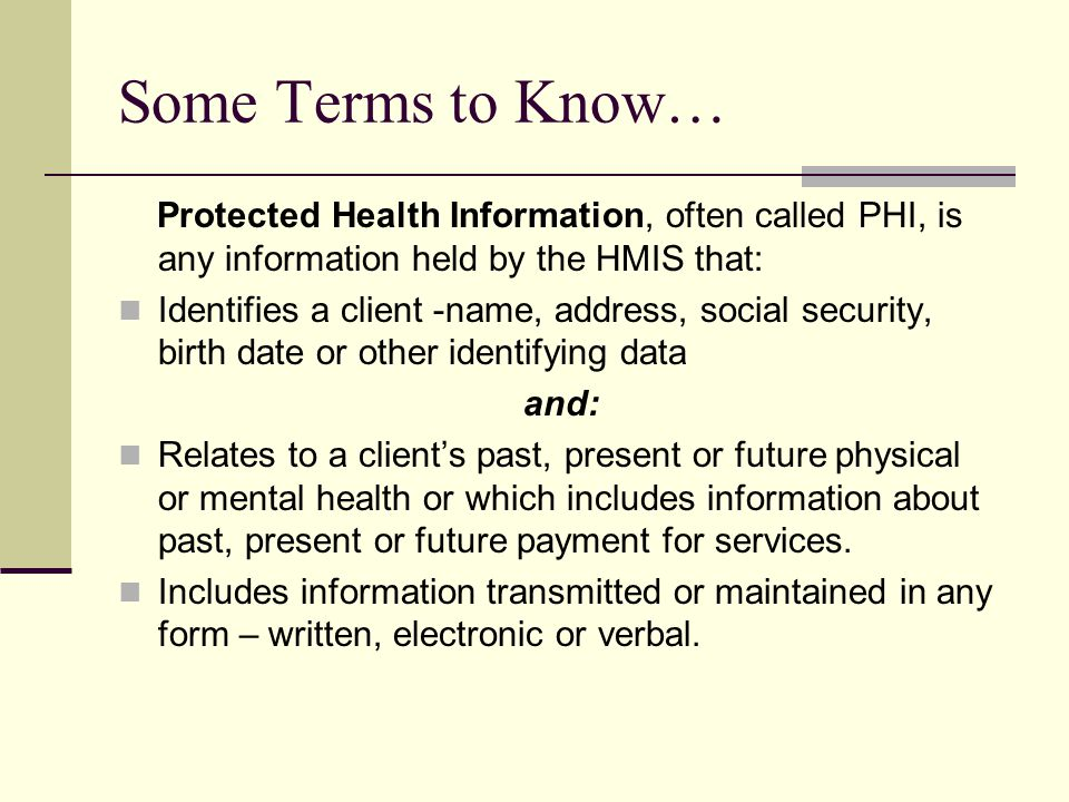 Some Terms to Know… Protected Health Information, often called PHI, is any information held by the HMIS that: