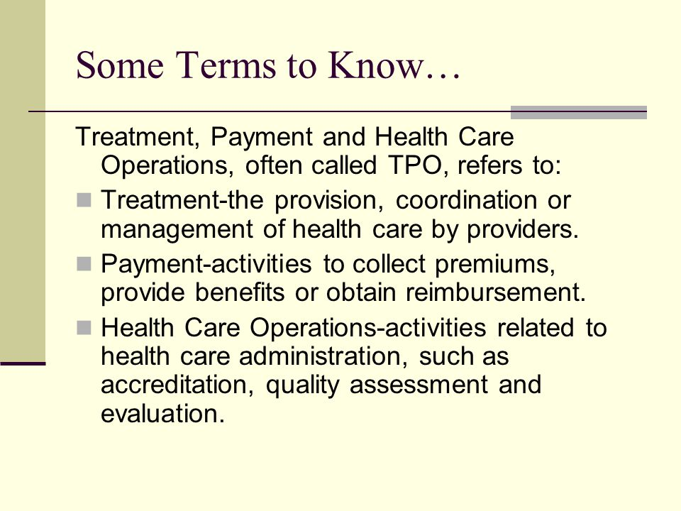 Some Terms to Know… Treatment, Payment and Health Care Operations, often called TPO, refers to: