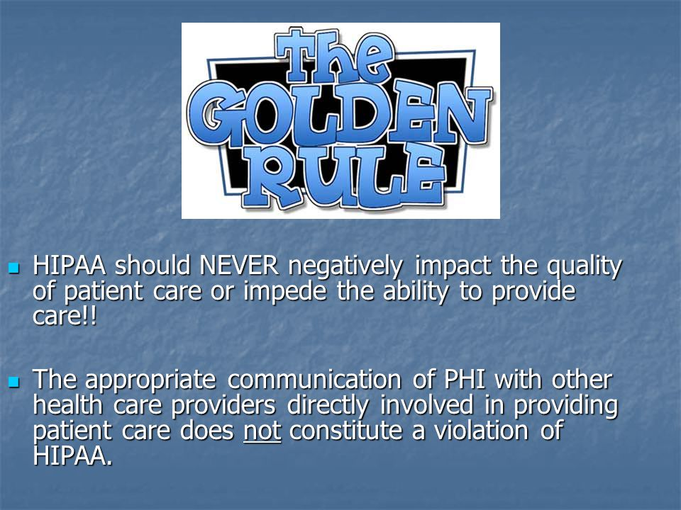 HIPAA should NEVER negatively impact the quality of patient care or impede the ability to provide care!!
