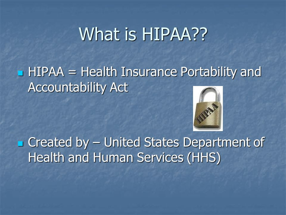 What is HIPAA HIPAA = Health Insurance Portability and Accountability Act.