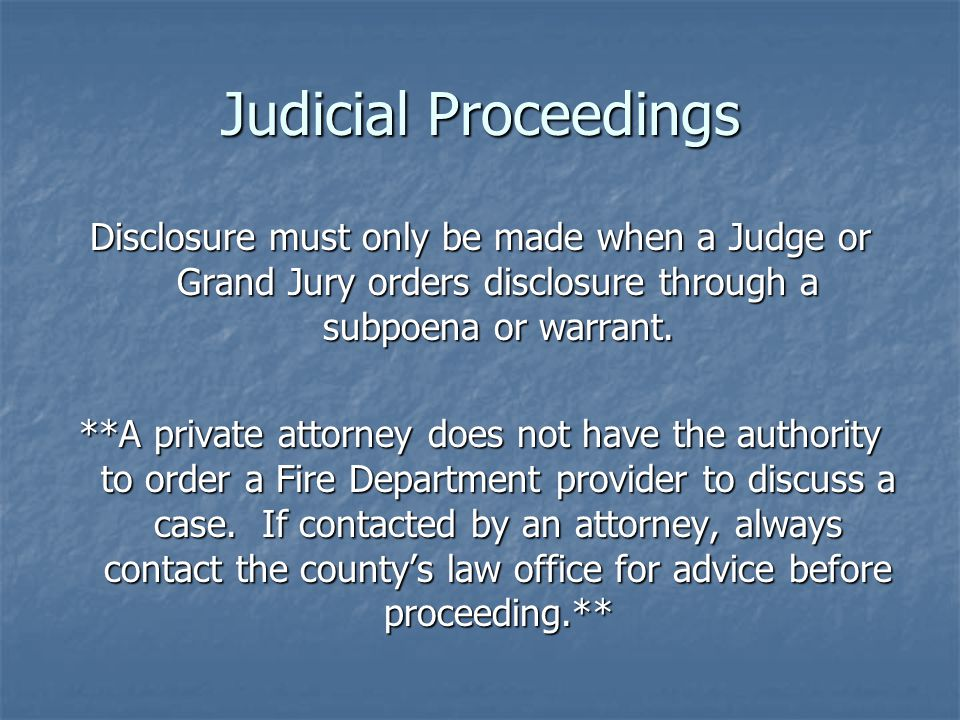 Judicial Proceedings Disclosure must only be made when a Judge or Grand Jury orders disclosure through a subpoena or warrant.