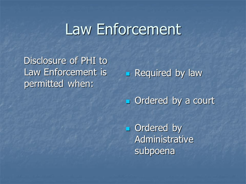 Law Enforcement Disclosure of PHI to Law Enforcement is permitted when: Required by law. Ordered by a court.